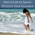 THIS! I'm so glad I am not the only one that feels this way! A Guilt Free Getaway Why It's Ok to Travel Without Your Children